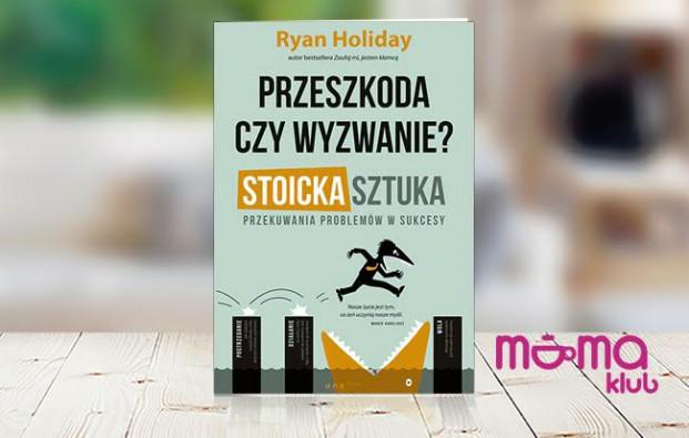 """Warte przeczytania – R. Holiday """"Przeszkoda czy wyzwanie? Stoicka sztuka przekuwania problemów w sukcesy"""""""